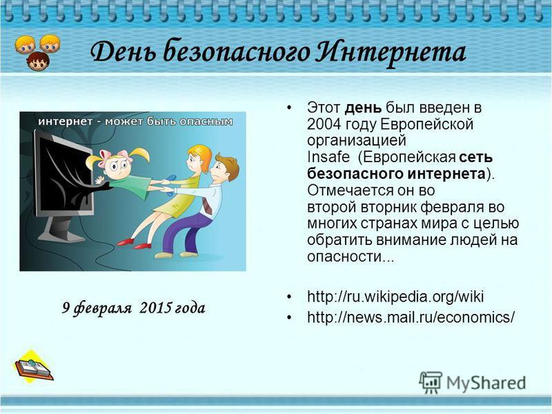 День безопасного Интернета Этот день был введен в 2004 году Европейской организацией Insafe (Европейская сеть безопасного интернета). Отмечается он во второй вторник февраля во многих странах мира c целью обратить внимание людей на опасности... http: