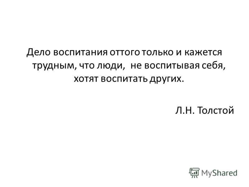 Дело воспитания оттого только и кажется трудным, что люди, не воспитывая себя, хотят воспитать других. Л.Н. Толстой