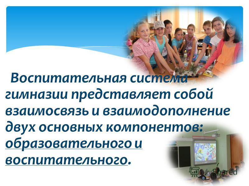 Воспитательная система гимназии представляет собой взаимосвязь и взаимодополнение двух основных компонентов: образовательного и воспитательного.