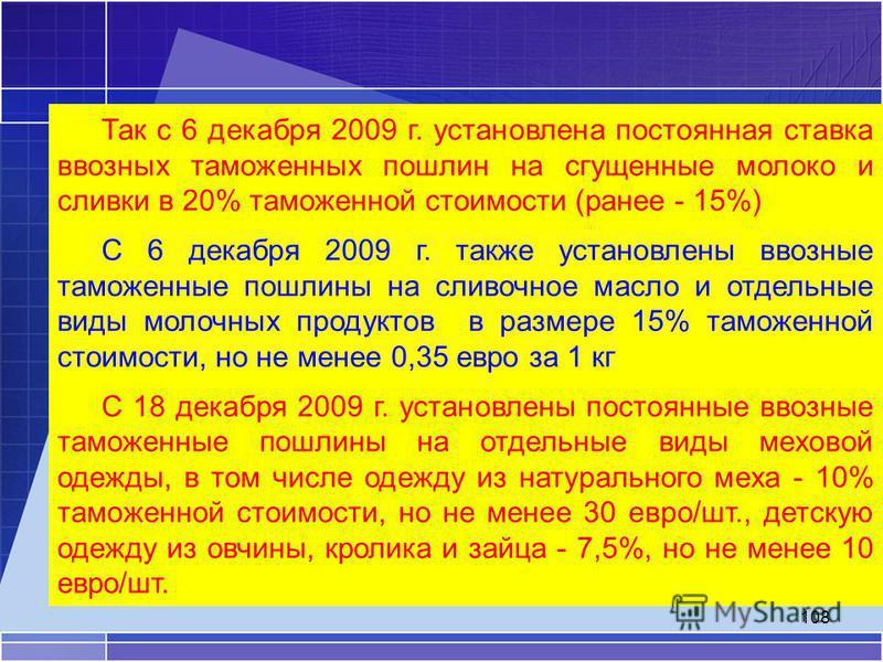 108 Так с 6 декабря 2009 г. установлена постоянная ставка ввозных таможенных пошлин на сгущенные молоко и сливки в 20% таможенной стоимости (ранее - 15%) С 6 декабря 2009 г. также установлены ввозные таможенные пошлины на сливочное масло и отдельные