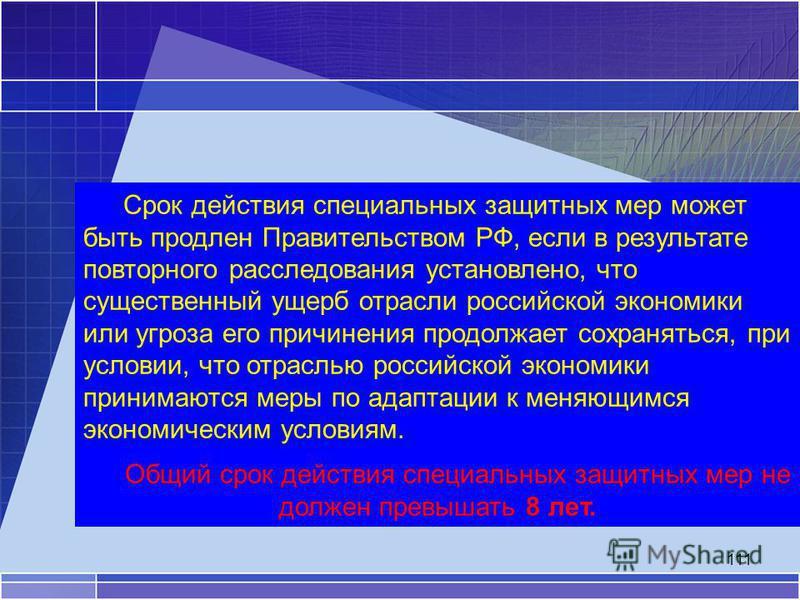 111 Срок действия специальных защитных мер может быть продлен Правительством РФ, если в результате повторного расследования установлено, что существенный ущерб отрасли российской экономики или угроза его причинения продолжает сохраняться, при условии