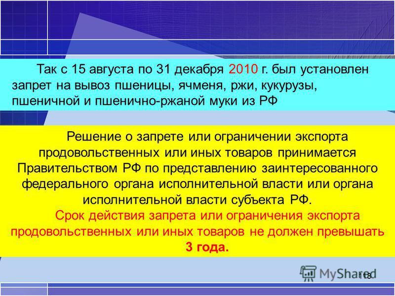 118 Так с 15 августа по 31 декабря 2010 г. был установлен запрет на вывоз пшеницы, ячменя, ржи, кукурузы, пшеничной и пшенично-ржаной муки из РФ Решение о запрете или ограничении экспорта продовольственных или иных товаров принимается Правительством