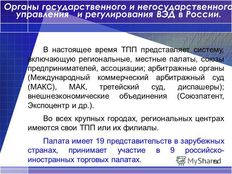 74 Органы государственного и негосударственного управления и регулирования ВЭД в России. В настоящее время ТПП представляет систему, включающую региональные, местные палаты, союзы предпринимателей, ассоциации; арбитражные органы (Международный коммер