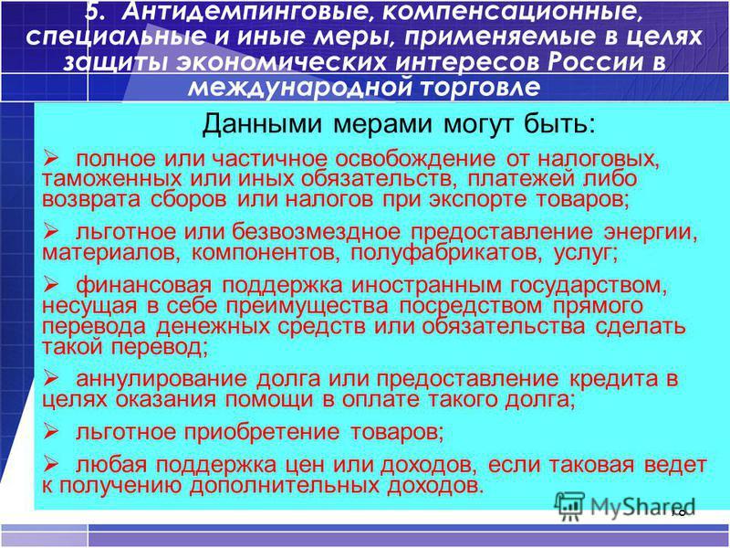 78 5. Антидемпинговые, компенсационные, специальные и иные меры, применяемые в целях защиты экономических интересов России в международной торговле Данными мерами могут быть: полное или частичное освобождение от налоговых, таможенных или иных обязате
