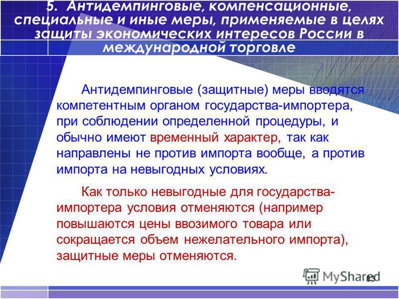 83 5. Антидемпинговые, компенсационные, специальные и иные меры, применяемые в целях защиты экономических интересов России в международной торговле Антидемпинговые (защитные) меры вводятся компетентным органом государства-импортера, при соблюдении оп