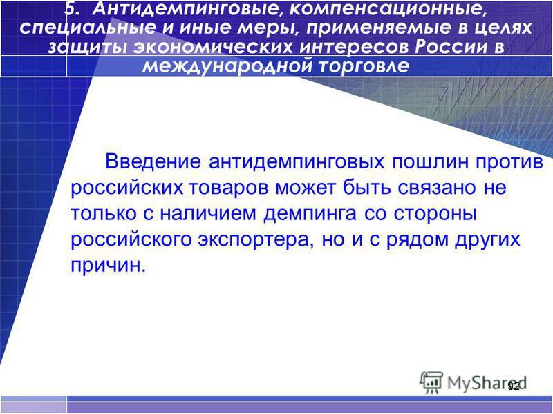 92 5. Антидемпинговые, компенсационные, специальные и иные меры, применяемые в целях защиты экономических интересов России в международной торговле Введение антидемпинговых пошлин против российских товаров может быть связано не только с наличием демп
