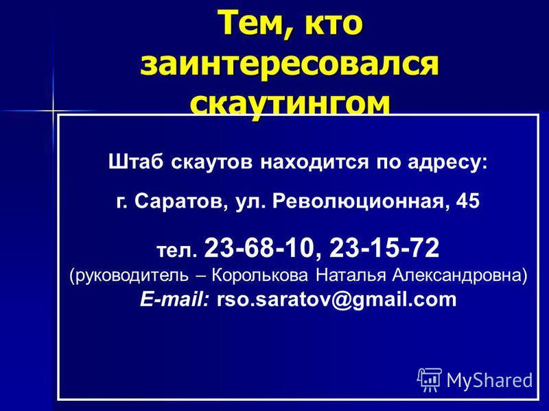 Тем, кто заинтересовался скаутингом Штаб скаутов находится по адресу: г. Саратов, ул. Революционная, 45 тел. 23-68-10, 23-15-72 (руководитель – Королькова Наталья Александровна) E-mail: rso.saratov@gmail.com