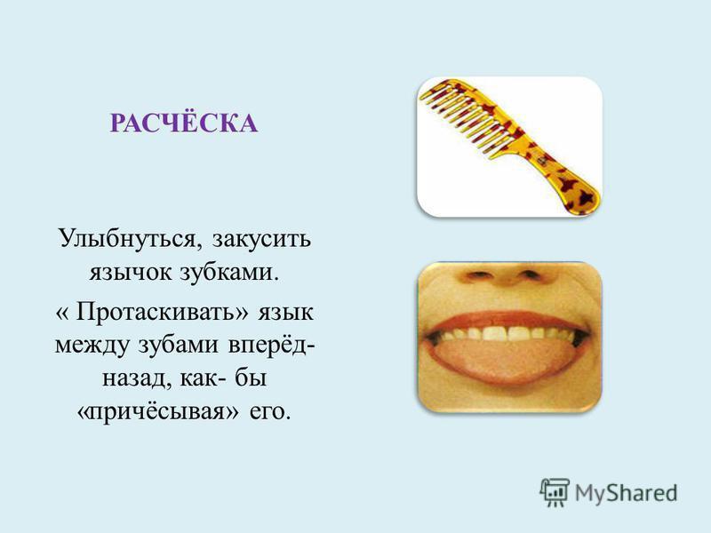 РАСЧЁСКА Улыбнуться, закусить язычок зубками. « Протаскивать» язык между зубами вперёд- назад, как- бы «причёсывая» его.
