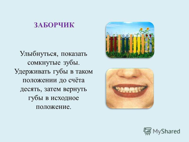 ЗАБОРЧИК Улыбнуться, показать сомкнутые зубы. Удерживать губы в таком положении до счёта десять, затем вернуть губы в исходное положение.