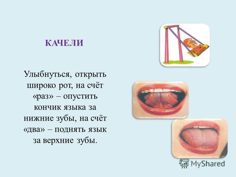 КАЧЕЛИ Улыбнуться, открыть широко рот, на счёт «раз» – опустить кончик языка за нижние зубы, на счёт «два» – поднять язык за верхние зубы.