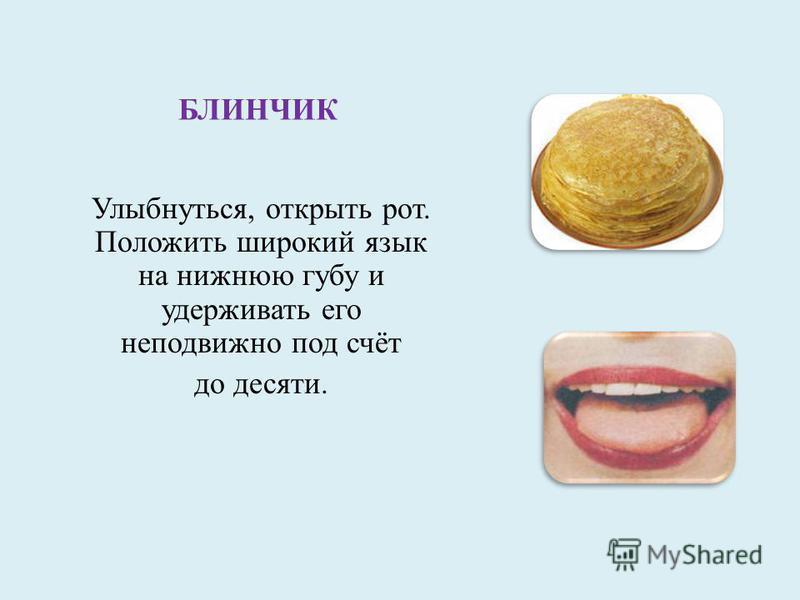 БЛИНЧИК Улыбнуться, открыть рот. Положить широкий язык на нижнюю губу и удерживать его неподвижно под счёт до десяти.