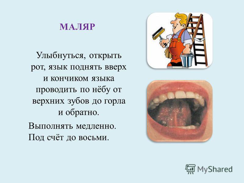 МАЛЯР Улыбнуться, открыть рот, язык поднять вверх и кончиком языка проводить по нёбу от верхних зубов до горла и обратно. Выполнять медленно. Под счёт до восьми.