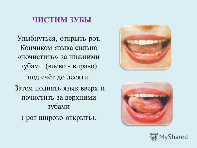 ЧИСТИМ ЗУБЫ Улыбнуться, открыть рот. Кончиком языка сильно «почистить» за нижними зубами (влево - вправо) под счёт до десяти. Затем поднять язык вверх и почистить за верхними зубами ( рот широко открыть).