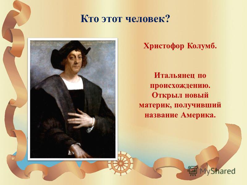 Кто этот человек ? Христофор Колумб. Итальянец по происхождению. Открыл новый материк, получивший название Америка.