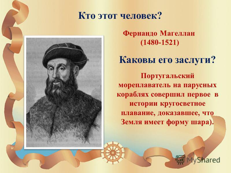 Кто этот человек ? Фернандо Магеллан (1480-1521) Каковы его заслуги ? Португальский мореплаватель на парусных кораблях совершил первое в истории кругосветное плавание, доказавшее, что Земля имеет форму шара ).