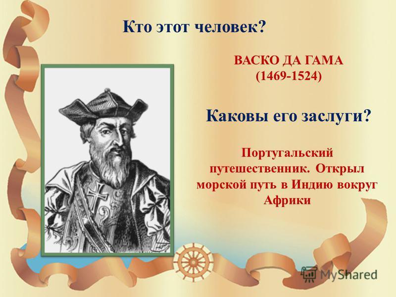 Кто этот человек ? ВАСКО ДА ГАМА (1469-1524) Каковы его заслуги ? Португальский путешественник. Открыл морской путь в Индию вокруг Африки