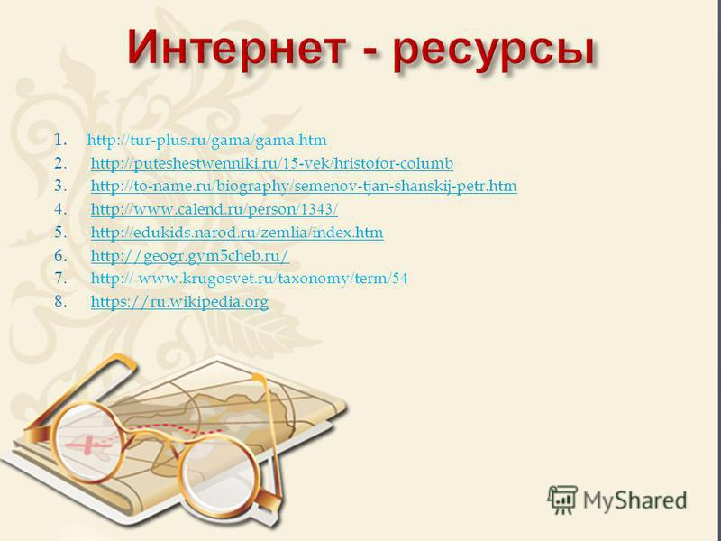1. http://tur-plus.ru/gama/gama.htm 2. http://puteshestwenniki.ru/15-vek/hristofor-columbhttp://puteshestwenniki.ru/15-vek/hristofor-columb 3. http://to-name.ru/biography/semenov-tjan-shanskij-petr.htmhttp://to-name.ru/biography/semenov-tjan-shanskij