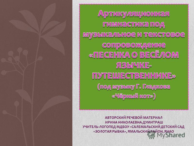 АВТОРСКИЙ РЕЧЕВОЙ МАТЕРИАЛ ИРИНА НИКОЛАЕВНА ДУМИТРАШ УЧИТЕЛЬ-ЛОГОПЕД МДБОУ «САЛЕМАЛЬСКИЙ ДЕТСКИЙ САД «ЗОЛОТАЯ РЫБКА», ЯМАЛЬСКИЙ РАЙОН, ЯНАО