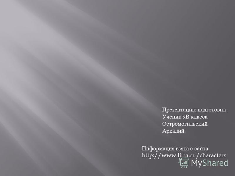Презентацию подготовил Ученик 9В класса Остромогильский Аркадий Информация взята с сайта http://www.litra.ru/characters