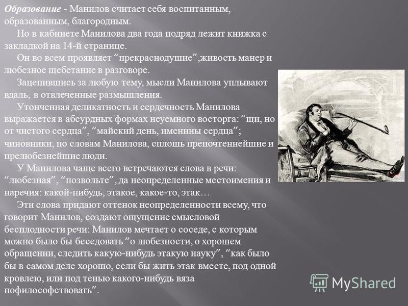 Образование - Манилов считает себя воспитанным, образованным, благородным. Но в кабинете Манилова два года подряд лежит книжка с закладкой на 14-й странице. Он во всем проявляет прекраснодушие,живость манер и любезное щебетание в разговоре. Зацепивши