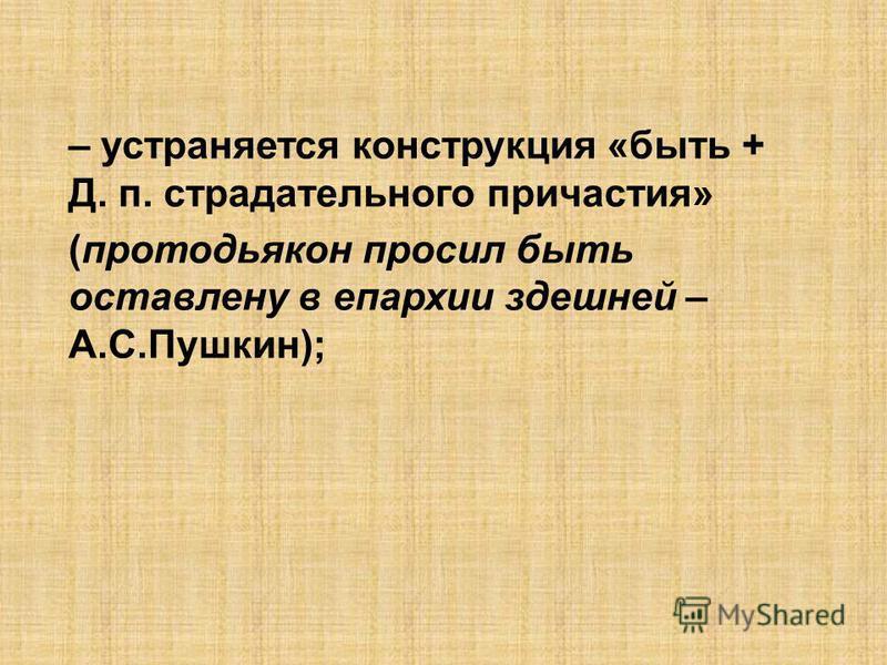 – устраняется конструкция «быть + Д. п. страдательного причастия» (протодьякон просил быть оставлено в епархии здешней – А.С.Пушкин);