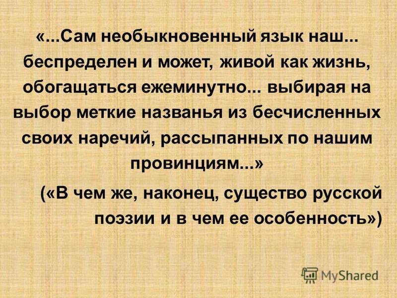 «...Сам необыкновенный язык наш... беспределен и может, живой как жизнь, обогащаться ежеминутно... выбирая на выбор меткие названья из бесчисленных своих наречий, рассыпанных по нашим провинциям...» («В чем же, наконец, существо русской поэзии и в че