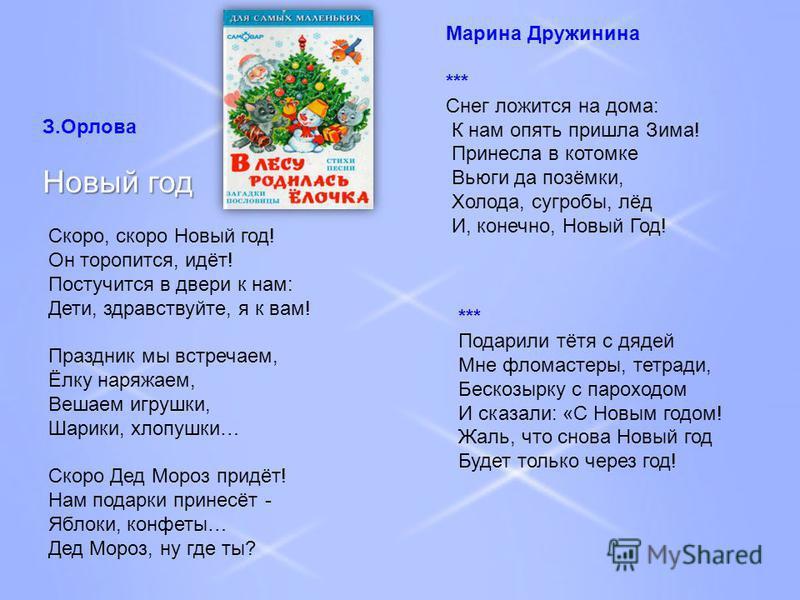 З.Орлова Новый год Скоро, скоро Новый год! Он торопится, идёт! Постучится в двери к нам: Дети, здравствуйте, я к вам! Праздник мы встречаем, Ёлку наряжаем, Вешаем игрушки, Шарики, хлопушки… Скоро Дед Мороз придёт! Нам подарки принесёт - Яблоки, конфе