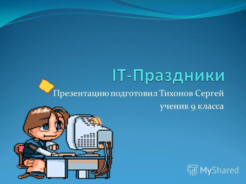 Презентацию подготовил Тихонов Сергей ученик 9 класса