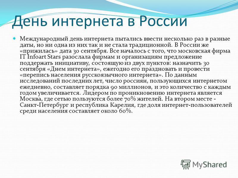 День интернета в России Международный день интернета пытались ввести несколько раз в разные даты, но ни одна из них так и не стала традиционной. В России же «прижилась» дата 30 сентября. Все началось с того, что московская фирма IT Infoart Stars разо