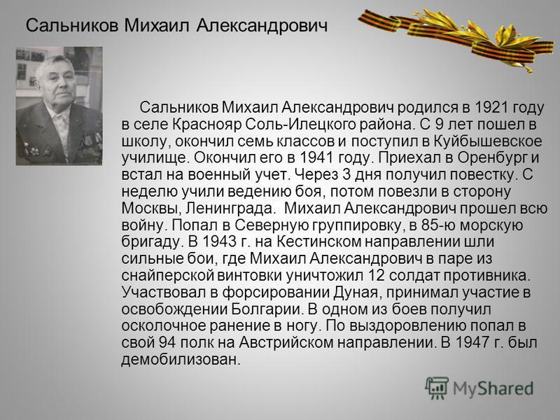 Сальников Михаил Александрович Сальников Михаил Александрович родился в 1921 году в селе Краснояр Соль-Илецкого района. С 9 лет пошел в школу, окончил семь классов и поступил в Куйбышевское училище. Окончил его в 1941 году. Приехал в Оренбург и встал