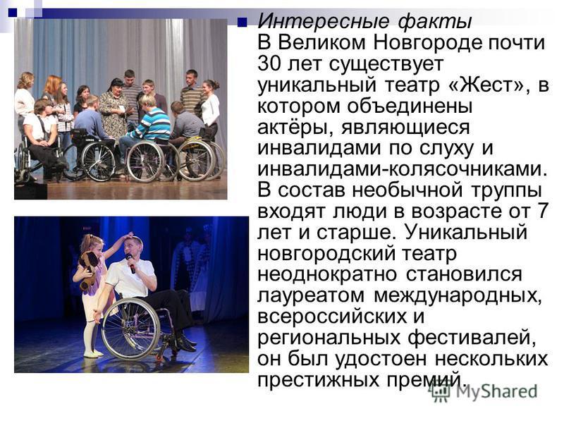 Интересные факты В Великом Новгороде почти 30 лет существует уникальный театр «Жест», в котором объединены актёры, являющиеся инвалидами по слуху и инвалидами-колясочниками. В состав необычной труппы входят люди в возрасте от 7 лет и старше. Уникальн