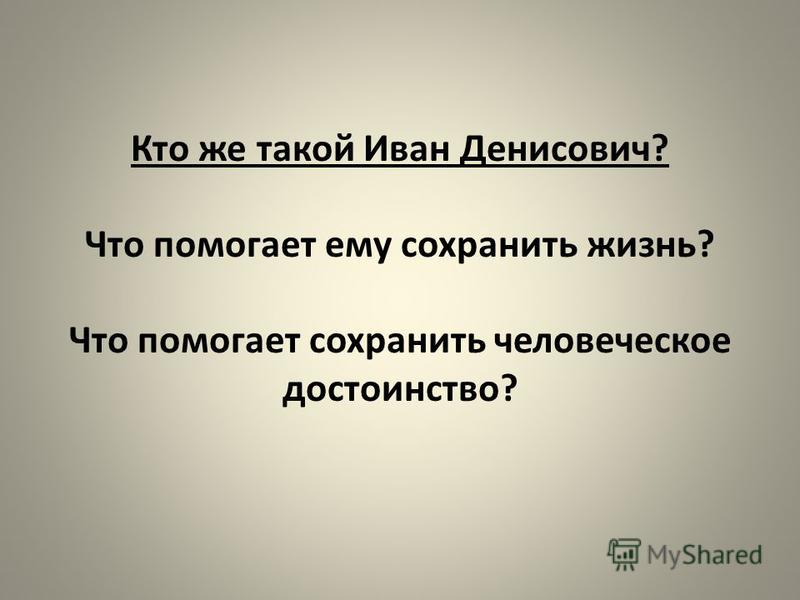 Кто же такой Иван Денисович? Что помогает ему сохранить жизнь? Что помогает сохранить человеческое достоинство?