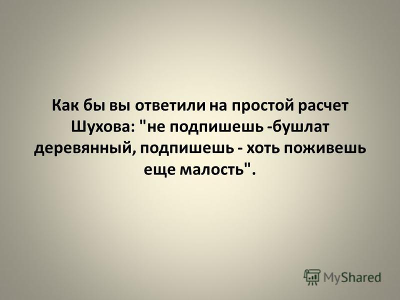 Как бы вы ответили на простой расчет Шухова: не подпишешь -бушлат деревянный, подпишешь - хоть поживешь еще малость.