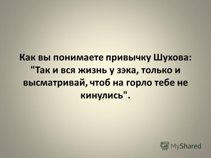 Как вы понимаете привычку Шухова: Так и вся жизнь у зэка, только и высматривай, чтоб на горло тебе не кинулись.