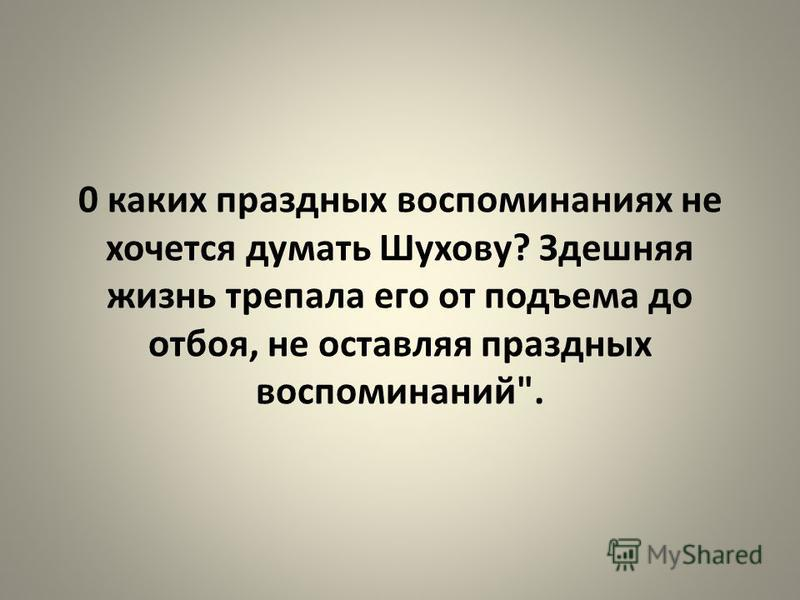 0 каких праздных воспоминаниях не хочется думать Шухову? Здешняя жизнь трепала его от подъема до отбоя, не оставляя праздных воспоминаний.