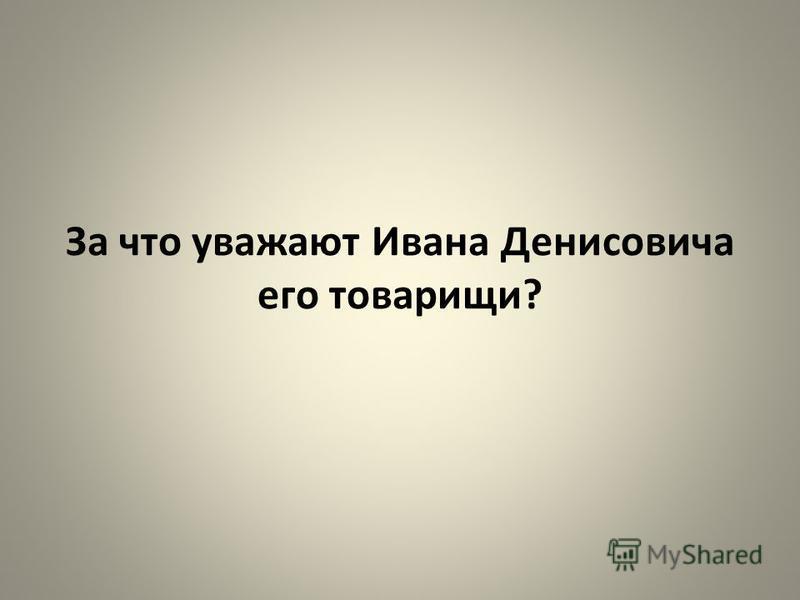 За что уважают Ивана Денисовича его товарищи?