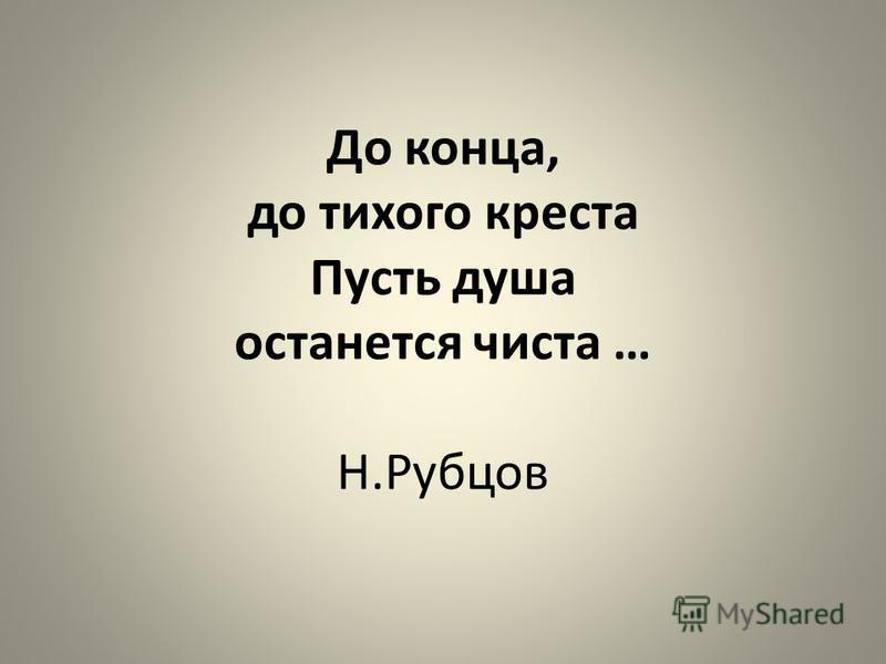 До конца, до тихого креста Пусть душа останется чиста … Н.Рубцов