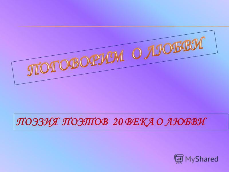 ПОЭЗИЯ ПОЭТОВ 20 ВЕКА О ЛЮБВИ