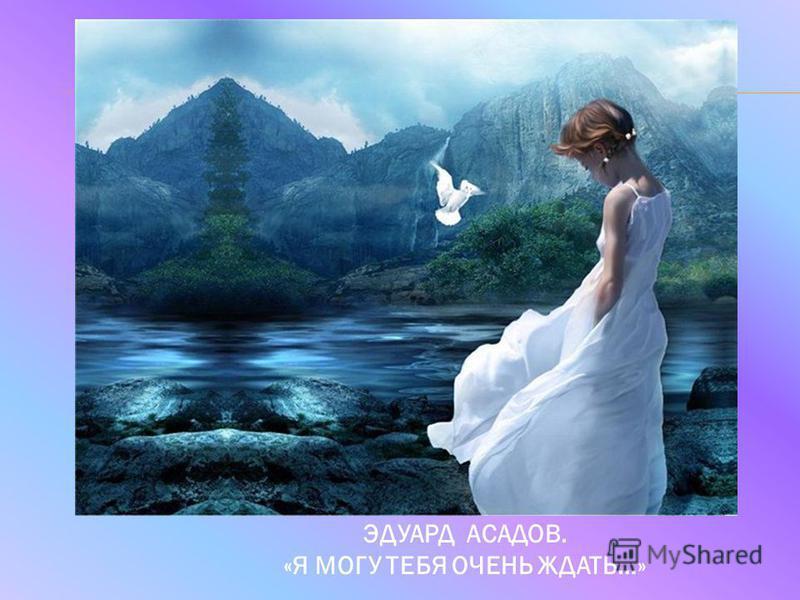 ЭДУАРД АСАДОВ. «Я МОГУ ТЕБЯ ОЧЕНЬ ЖДАТЬ…»