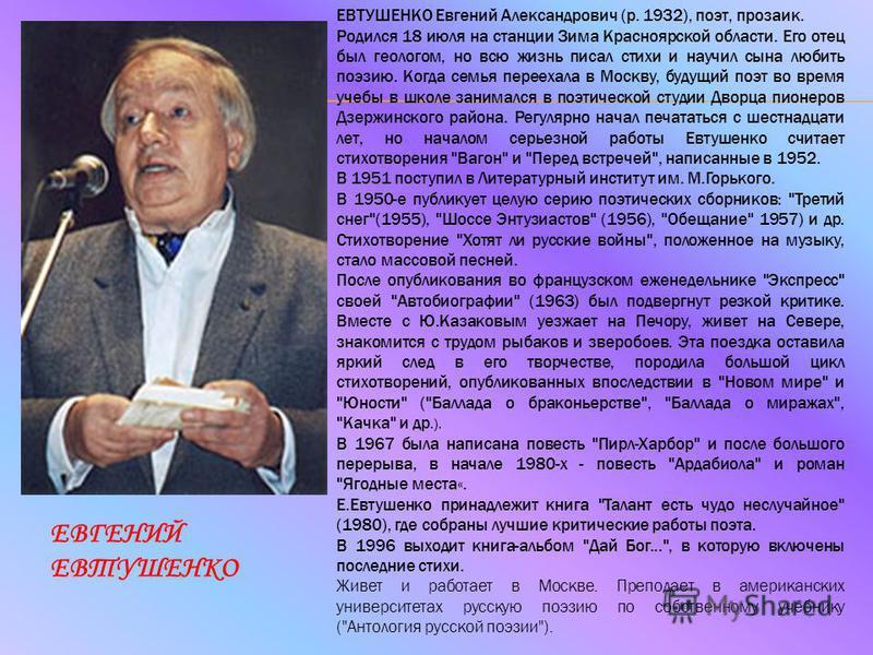 ЕВГЕНИЙ ЕВТУШЕНКО ЕВТУШЕНКО Евгений Александрович (р. 1932), поэт, прозаик. Родился 18 июля на станции Зима Красноярской области. Его отец был геологом, но всю жизнь писал стихи и научил сына любить поэзию. Когда семья переехала в Москву, будущий поэ