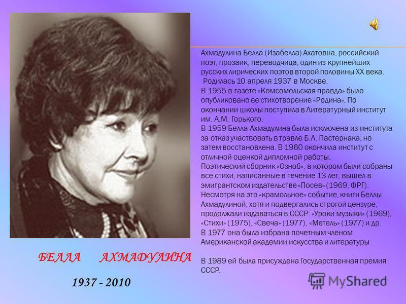 БЕЛЛА АХМАДУЛИНА Ахмадулина Белла (Изабелла) Ахатовна, российский поэт, прозаик, переводчица, один из крупнейших русских лирических поэтов второй половины XX века. Родилась 10 апреля 1937 в Москве. В 1955 в газете «Комсомольская правда» было опублико