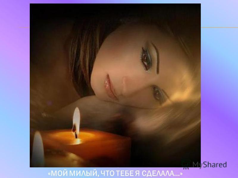 МАРИНА ЦВЕТАЕВА. «МОЙ МИЛЫЙ, ЧТО ТЕБЕ Я СДЕЛАЛА…»