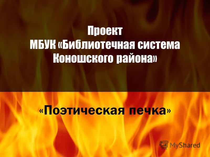 Проект МБУК «Библиотечная система Коношского района» «Поэтическая печка»