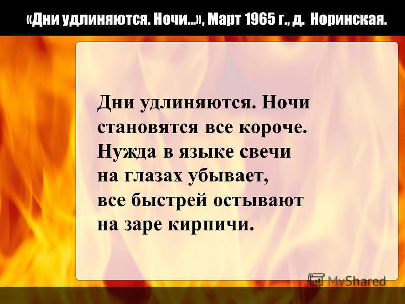 «Дни удлиняются. Ночи…», Март 1965 г., д. Норинская. Дни удлиняются. Ночи становятся все короче. Нужда в языке свечи на глазах убывает, все быстрей остывают на заре кирпичи.
