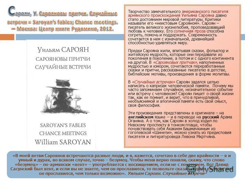 Творчество замечательного американского писателя армянского происхождения Уильяма Сарояна давно стало достоянием мировой литературы. Критики называли его «неистовым Сарояном». Сароян – писатель великого жизнелюбия, проповедовавший любовь к человеку.