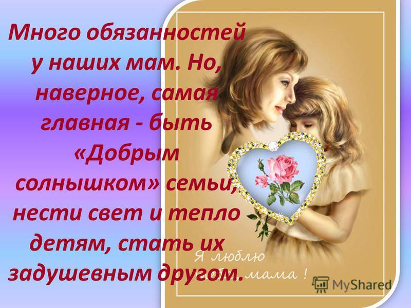 Много обязанностей у наших мам. Но, наверное, самая главная - быть «Добрым солнышком» семьи, нести свет и тепло детям, стать их задушевным другом.