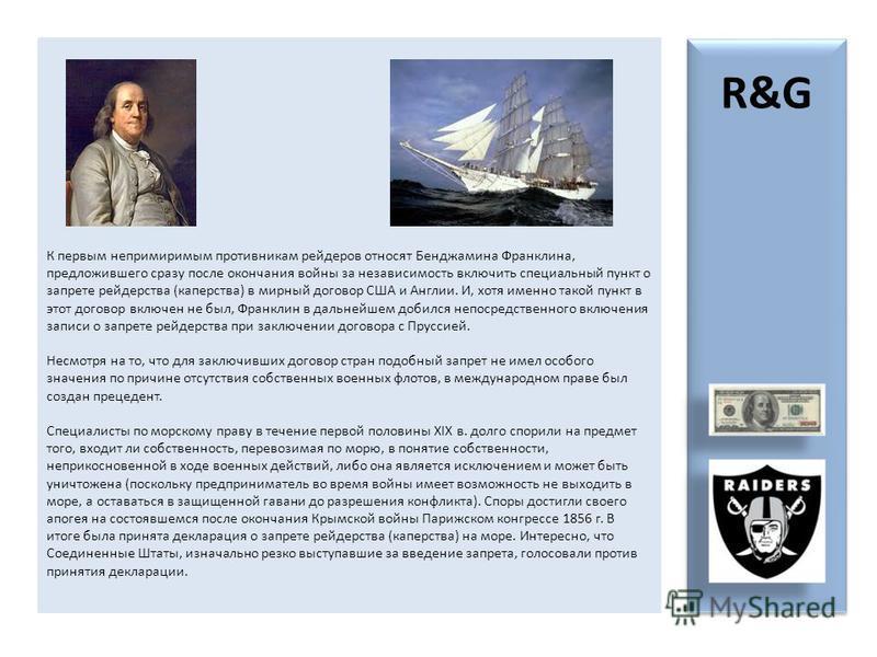 К первым непримиримым противникам рейдеров относят Бенджамина Франклина, предложившего сразу после окончания войны за независимость включить специальный пункт о запрете рейдерства (каперства) в мирный договор США и Англии. И, хотя именно такой пункт