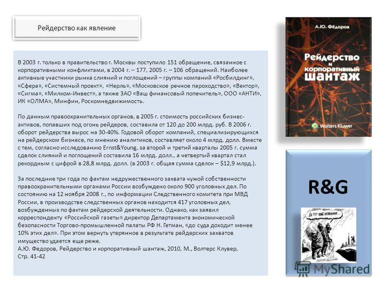 Рейдерство как явление R&G В 2003 г. только в правительство г. Москвы поступило 151 обращение, связанное с корпоративными конфликтами, в 2004 г. – 177, 2005 г. – 106 обращений. Наиболее активные участники рынка слияний и поглощений – группы компаний