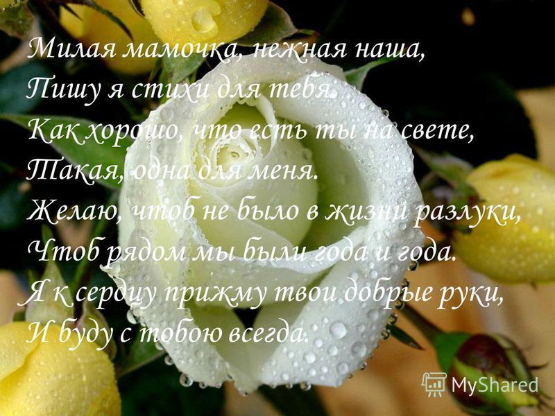 Милая мамочка, нежная наша, Пишу я стихи для тебя. Как хорошо, что есть ты на свете, Такая, одна для меня. Желаю, чтоб не было в жизни разлуки, Чтоб рядом мы были года и года. Я к сердцу прижму твои добрые руки, И буду с тобою всегда.