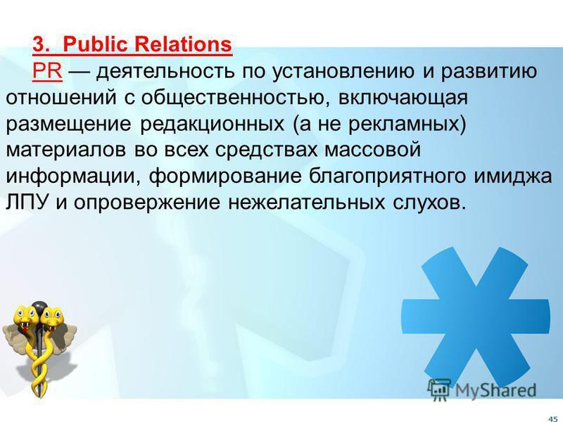 45 3. Public Relations PR деятельность по установлению и развитию отношений с общественностью, включающая размещение редакционных (а не рекламных) материалов во всех средствах массовой информации, формирование благоприятного имиджа ЛПУ и опровержение